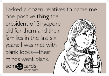 I asked a dozen relatives to name me one positive thing the president of Singapore did for them and their families in the last six years: I was met with blank looks—their minds went blank.