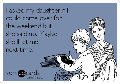 I asked my daughter if I could come over for the weekend but she said no. Maybe she'll let me next time.