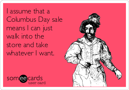 I assume that a Columbus Day sale means I can just walk into the store and take whatever I want.