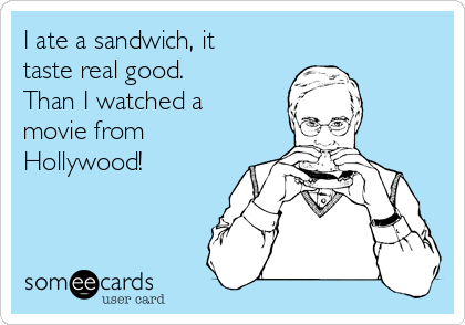 I ate a sandwich, it taste real good.  Than I watched a movie from Hollywood!