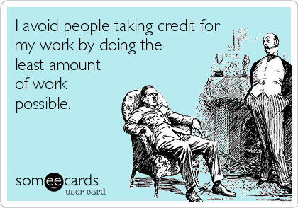 I avoid people taking credit for my work by doing the least amount of work possible.