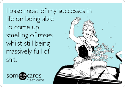 I base most of my successes in life on being able to come up smelling of roses whilst still being massively full of shit.