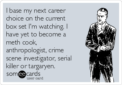 I base my next career choice on the current box set I'm watching. I have yet to become a meth cook, anthropologist, crime scene investigator, serial killer or targaryen.