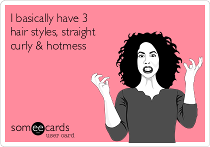 I basically have 3 hair styles, straight curly & hotmess