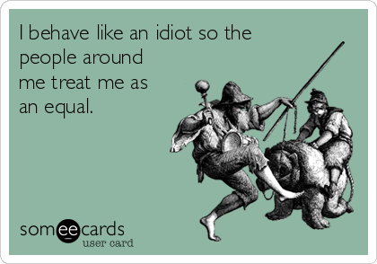 I behave like an idiot so the people around me treat me as an equal.