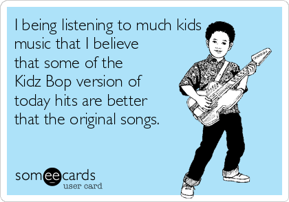 I being listening to much kids music that I believe that some of the Kidz Bop version of today hits are better that the original songs.