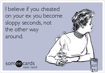 I believe if you cheated on your ex you become sloppy seconds, not the other way around.