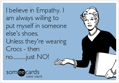 I believe in Empathy. I am always willing to put myself in someone else's shoes.  Unless they're wearing Crocs - then no...........just NO!