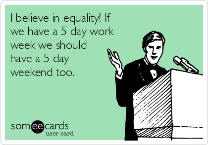 I believe in equality! If we have a 5 day work  week we should have a 5 day weekend too.