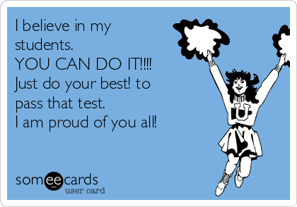 I believe in my students. YOU CAN DO IT!!!! Just do your best! to pass that test.   I am proud of you all!