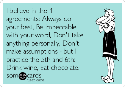 I believe in the 4 agreements: Always do your best, Be impeccable with your word, Don't take anything personally, Don't make assumptions - but I practice the 5th and 6th:  Drink wine, Eat chocolate.
