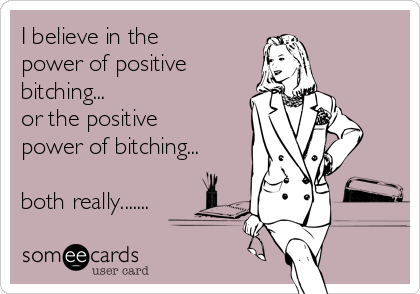 I believe in the power of positive bitching... or the positive power of bitching...  both really.......