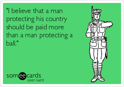 """I believe that a man protecting his country  should be paid more than a man protecting a ball."""