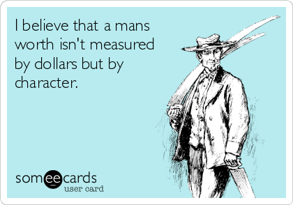 I believe that a mans worth isn't measured by dollars but by character.