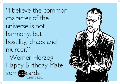 """""""I believe the common character of the universe is not harmony. but hostility, chaos and murder.""""  ― Werner Herzog Happy Birthday Mate"""