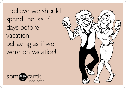 I Believe We Should Spend The Last 4 Days Before Vacation Behaving As If We