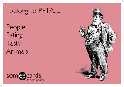 I belong to PETA......  People Eating Tasty Animals