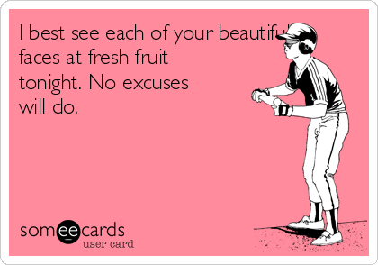 I best see each of your beautiful faces at fresh fruit tonight. No excuses will do.