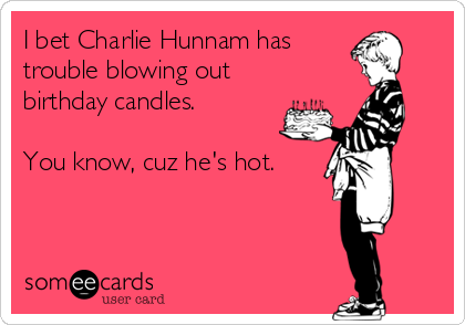I bet Charlie Hunnam has trouble blowing out birthday candles.  You know, cuz he's hot.