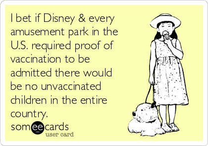 I bet if Disney & every  amusement park in the U.S. required proof of  vaccination to be admitted there would be no unvaccinated children in the entire country.