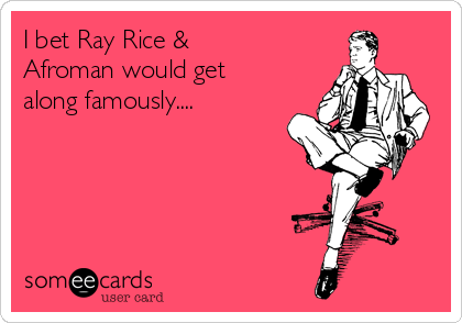 I bet Ray Rice &  Afroman would get along famously....