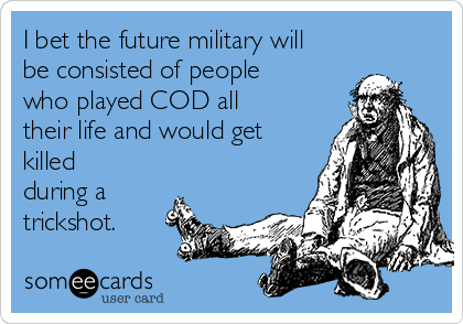 I bet the future military will be consisted of people who played COD all their life and would get killed during a trickshot.