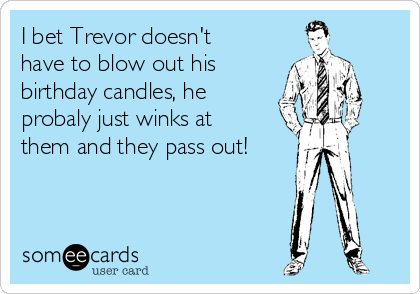 I bet Trevor doesn't have to blow out his birthday candles, he probaly just winks at them and they pass out!