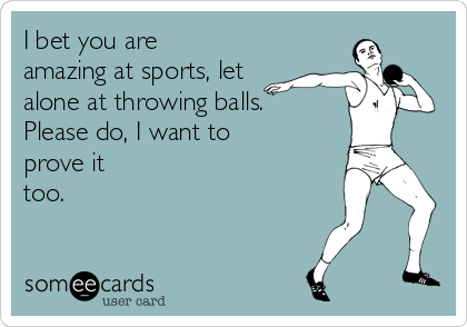 I bet you are amazing at sports, let alone at throwing balls.  Please do, I want to prove it too.