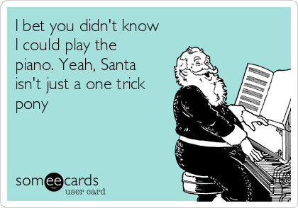 I bet you didn't know I could play the piano. Yeah, Santa isn't just a one trick pony