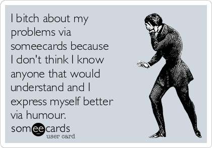 I bitch about my problems via someecards because I don't think I know anyone that would understand and I express myself better via humour.