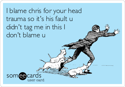 I blame chris for your head trauma so it's his fault u didn't tag me in this I don't blame u