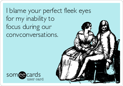 I blame your perfect fleek eyes for my inability to focus during our convconversations.