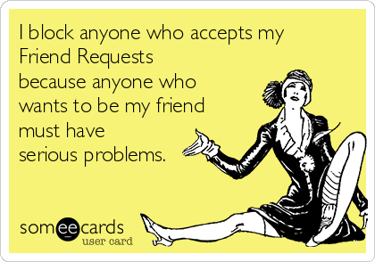 I block anyone who accepts my Friend Requests because anyone who wants to be my friend must have serious problems.