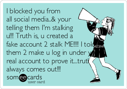 I blocked you from all social media..& your telling them I'm stalking u!!! Truth is, u created a fake account 2 stalk ME!!!! I told them 2 make u log in under your real account to prove it...truth always comes out!!!