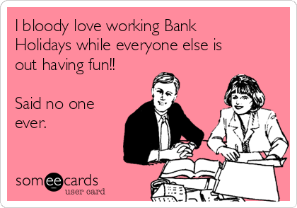 I bloody love working Bank Holidays while everyone else is out having fun!!   Said no one ever.