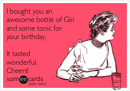I bought you an awesome bottle of Gin and some tonic for your birthday.   It tasted wonderful.  Cheers!