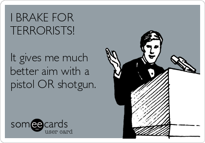 I BRAKE FOR TERRORISTS!  It gives me much better aim with a pistol OR shotgun.