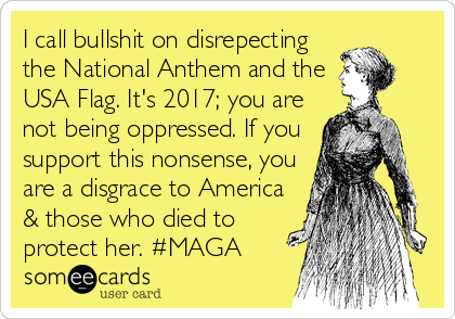 I call bullshit on disrepecting the National Anthem and the USA Flag. It's 2017; you are not being oppressed. If you support this nonsense, you are a disgrace to America & those who died to protect her. #MAGA