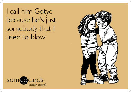 I call him Gotye because he's just somebody that I used to blow