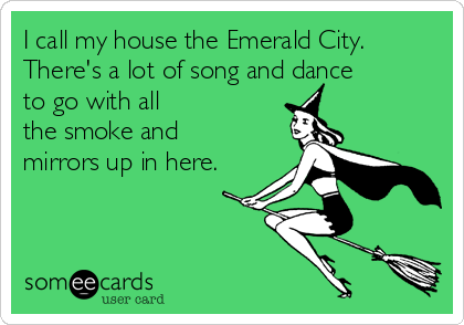 I call my house the Emerald City. There's a lot of song and dance to go with all the smoke and mirrors up in here.