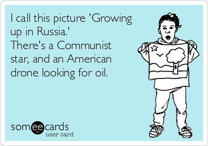 I call this picture 'Growing up in Russia.' There's a Communist star, and an American drone looking for oil.