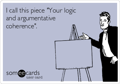 """I call this piece """"Your logic and argumentative coherence""""."""