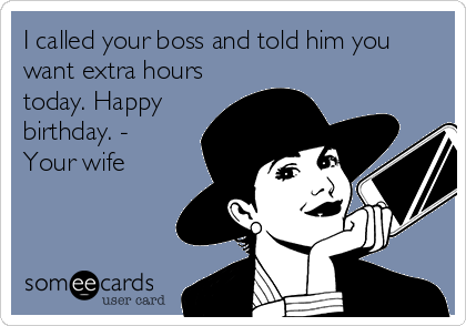 I called your boss and told him you want extra hours today. Happy birthday. - Your wife