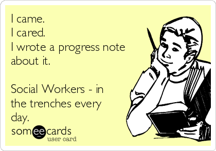 I came. I cared. I wrote a progress note about it.  Social Workers - in the trenches every day.