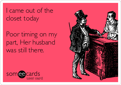 I came out of the closet today     Poor timing on my part, Her husband was still there.