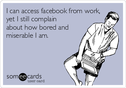 I can access facebook from work, yet I still complain about how bored and miserable I am.
