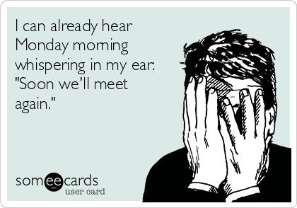 "I can already hear Monday morning whispering in my ear: ""Soon we'll meet again."""