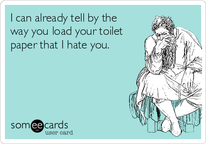 I can already tell by the way you load your toilet paper that I hate you.