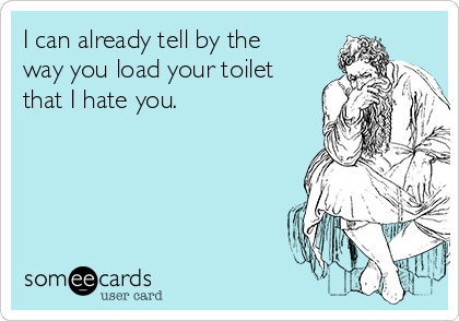 I can already tell by the way you load your toilet that I hate you.