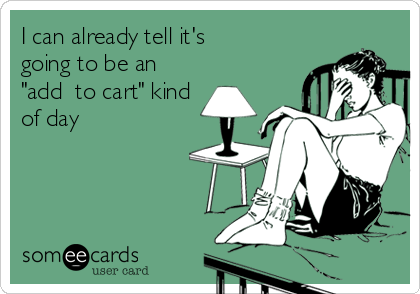 """I can already tell it's going to be an """"add  to cart"""" kind of day"""